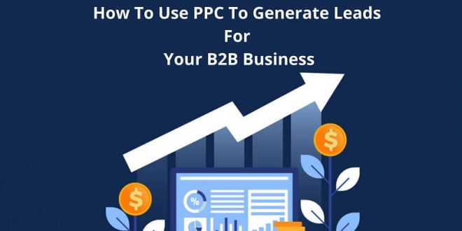 How To Use PPC To Generate Leads For Your B2B Business