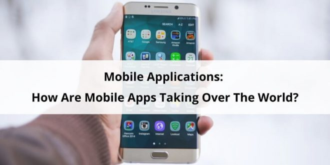 Mobile Applications: How Are Mobile Apps Taking Over The World?